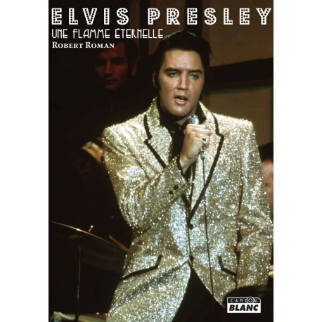 Elvis Presley - Une Flamme Eternelle - Livre (Robert Roman)